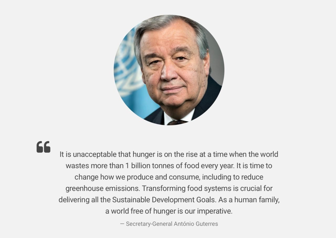 """It is unacceptable that hunger is on the rise at a time when the world wastes more than 1 billion tonnes of food every year. It is time to change how we produce and consume, including to reduce greenhouse emissions. Transforming food systems is crucial for delivering all the Sustainable Development Goals. As a human family, a world free of hunger is our imperative."" UN Secretary-General António Guterres"